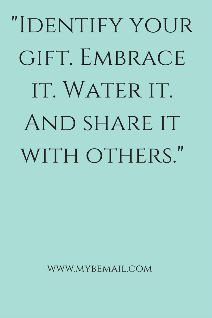 -Identify your gift. Embrace it. Water it. And Share it With Others